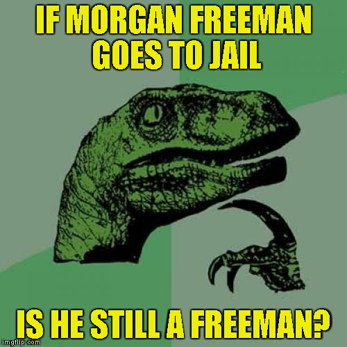 The Freeman Paradox! | IF MORGAN FREEMAN GOES TO JAIL IS HE STILL A FREEMAN? | image tagged in memes,philosoraptor,morgan freeman,jail,paradox,powermetalhead | made w/ Imgflip meme maker