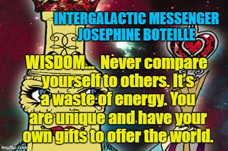 INTERGALACTIC MESSENGER JOSEPHINE BOTEILLE | INTERGALACTIC MESSENGER JOSEPHINE BOTEILLE WISDOM…  Never compare yourself to others. It's a waste of energy. You are unique and have your o | image tagged in communication,goals,life,wisdom,inspirational quote | made w/ Imgflip meme maker