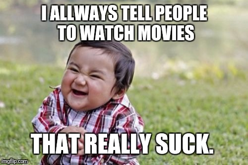 Evil Toddler Meme | I ALLWAYS TELL PEOPLE TO WATCH MOVIES THAT REALLY SUCK. | image tagged in memes,evil toddler | made w/ Imgflip meme maker