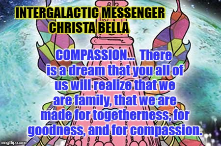 INTERGALACTIC MESSENGER CHRISTA BELLA | INTERGALACTIC MESSENGER CHRISTA BELLA COMPASSION…  There is a dream that you all of us will realize that we are family, that we are made for | image tagged in deep thoughts,hope and change,creativity,positive thinking,inspirational quote,compassion | made w/ Imgflip meme maker