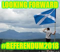 Independent Scotland | LOOKING FORWARD #REFERENDUM2018 | image tagged in independent scotland | made w/ Imgflip meme maker