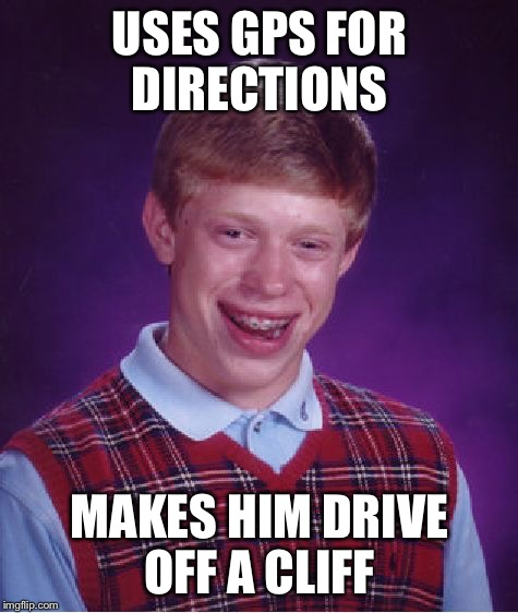 Bad Luck Brian Meme | USES GPS FOR DIRECTIONS MAKES HIM DRIVE OFF A CLIFF | image tagged in memes,bad luck brian,gps,cliff | made w/ Imgflip meme maker