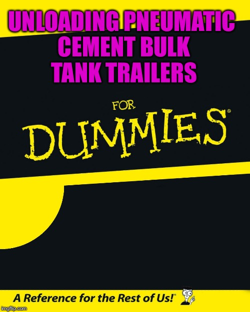 For Dummies | UNLOADING PNEUMATIC CEMENT BULK TANK TRAILERS | image tagged in for dummies | made w/ Imgflip meme maker