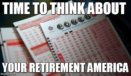 TIME TO THINK ABOUT YOUR RETIREMENT AMERICA | image tagged in lottory jackpot tickets,lottery,power ball,retirement,retire,memes | made w/ Imgflip meme maker