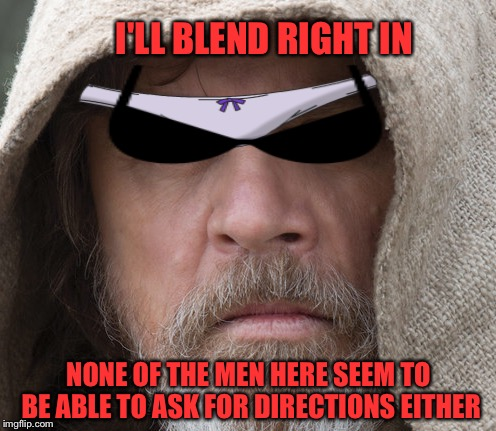 I'LL BLEND RIGHT IN NONE OF THE MEN HERE SEEM TO BE ABLE TO ASK FOR DIRECTIONS EITHER | made w/ Imgflip meme maker
