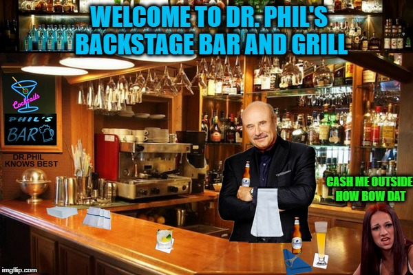 I'm not a bartender or a doctor but I play 1 on TV  | WELCOME TO DR. PHIL'S BACKSTAGE BAR AND GRILL CASH ME OUTSIDE HOW BOW DAT | image tagged in dr phil,bartender,cash me ousside how bow dah,memes,funny | made w/ Imgflip meme maker
