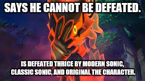 I don't know what to say... | SAYS HE CANNOT BE DEFEATED. IS DEFEATED THRICE BY MODERN SONIC, CLASSIC SONIC, AND ORIGINAL THE CHARACTER. | image tagged in video game logic,sonic forces | made w/ Imgflip meme maker