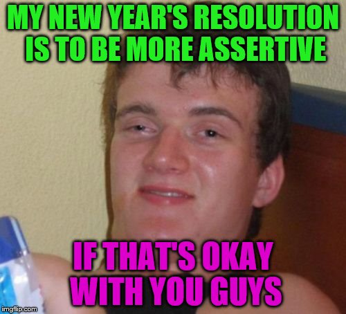 10 Guy Meme | MY NEW YEAR'S RESOLUTION IS TO BE MORE ASSERTIVE IF THAT'S OKAY WITH YOU GUYS | image tagged in memes,10 guy | made w/ Imgflip meme maker