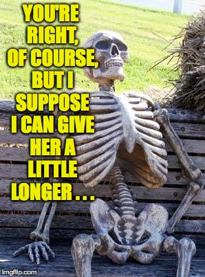 Waiting Skeleton Meme | YOU'RE RIGHT, OF COURSE, BUT I SUPPOSE I CAN GIVE HER A LITTLE LONGER . . . | image tagged in memes,waiting skeleton | made w/ Imgflip meme maker