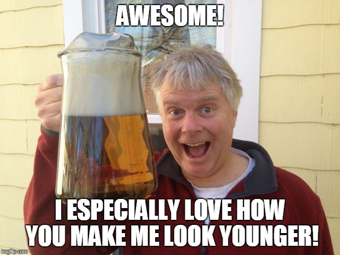 AWESOME! I ESPECIALLY LOVE HOW YOU MAKE ME LOOK YOUNGER! | made w/ Imgflip meme maker