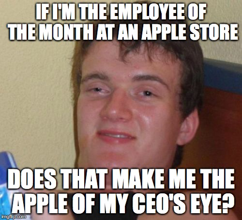 10 Guy Meme | IF I'M THE EMPLOYEE OF THE MONTH AT AN APPLE STORE DOES THAT MAKE ME THE APPLE OF MY CEO'S EYE? | image tagged in memes,10 guy | made w/ Imgflip meme maker