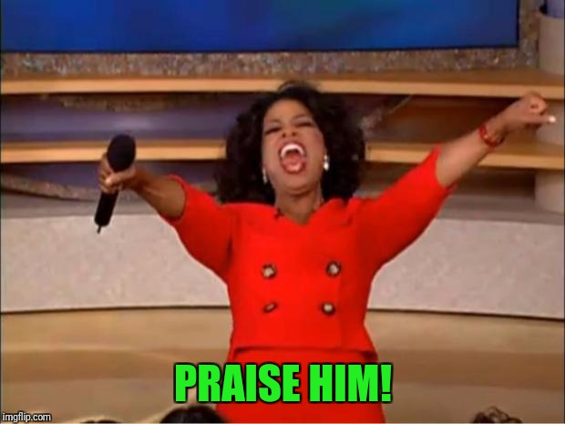 Oprah You Get A Meme | PRAISE HIM! | image tagged in memes,oprah you get a | made w/ Imgflip meme maker