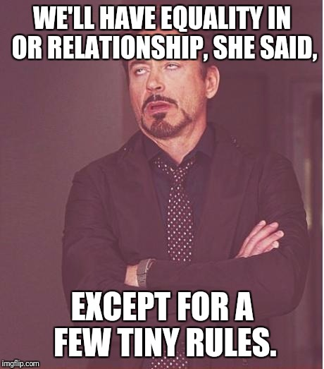 Face You Make Robert Downey Jr Meme | WE'LL HAVE EQUALITY IN OR RELATIONSHIP, SHE SAID, EXCEPT FOR A FEW TINY RULES. | image tagged in memes,face you make robert downey jr | made w/ Imgflip meme maker