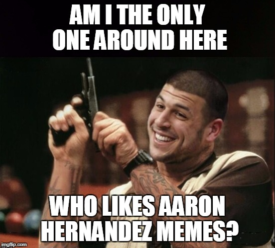 Am I The Only One Around Here Aaron Hernandez | AM I THE ONLY ONE AROUND HERE WHO LIKES AARON HERNANDEZ MEMES? | image tagged in am i the only one around here aaron hernandez | made w/ Imgflip meme maker