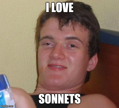 10 Guy Meme | I LOVE SONNETS | image tagged in memes,10 guy | made w/ Imgflip meme maker