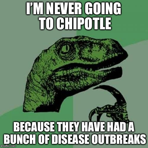 Don't eat at Chipotle for your safety | I'M NEVER GOING TO CHIPOTLE BECAUSE THEY HAVE HAD A BUNCH OF DISEASE OUTBREAKS | image tagged in memes,philosoraptor,chipotle | made w/ Imgflip meme maker