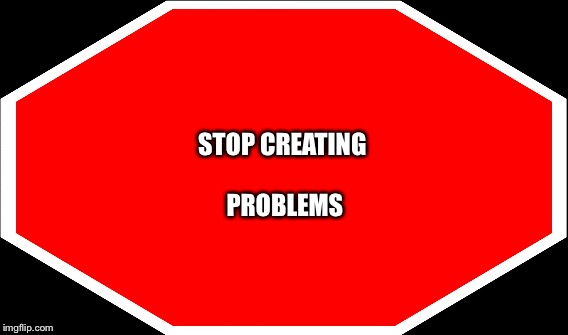 STOP CREATING PROBLEMS | made w/ Imgflip meme maker