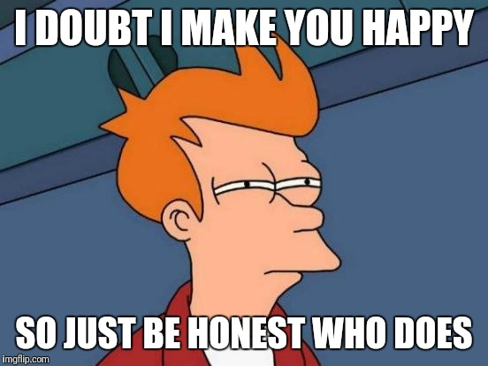 Futurama Fry Meme | I DOUBT I MAKE YOU HAPPY SO JUST BE HONEST WHO DOES | image tagged in memes,futurama fry | made w/ Imgflip meme maker