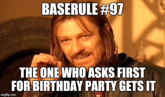 One Does Not Simply Meme | BASERULE #97 THE ONE WHO ASKS FIRST FOR BIRTHDAY PARTY GETS IT | image tagged in memes | made w/ Imgflip meme maker