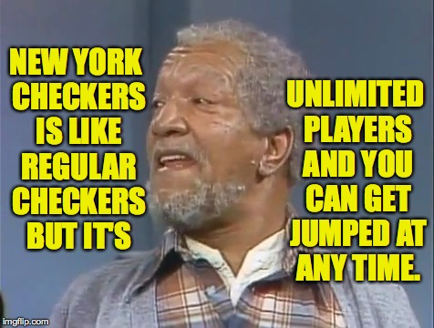 New York checkers. | NEW YORK CHECKERS IS LIKE REGULAR CHECKERS BUT IT'S UNLIMITED PLAYERS AND YOU CAN GET JUMPED AT ANY TIME. | image tagged in fred sanford,new york checkers,memes | made w/ Imgflip meme maker