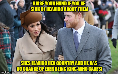 RAISE YOUR HAND IF YOU'RE SICK OF HEARING ABOUT THEM SHES LEAVING HER COUNTRY AND HE HAS NO CHANCE OF EVER BEING KING-WHO CARES! | image tagged in prince harry and meghan markle | made w/ Imgflip meme maker