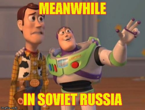 X, X Everywhere Meme | MEANWHILE IN SOVIET RUSSIA | image tagged in memes,x,x everywhere,x x everywhere | made w/ Imgflip meme maker