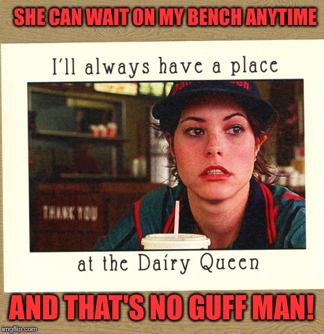 SHE CAN WAIT ON MY BENCH ANYTIME AND THAT'S NO GUFF MAN! | made w/ Imgflip meme maker