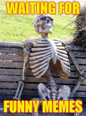 Waiting Skeleton Meme | WAITING FOR FUNNY MEMES | image tagged in memes,waiting skeleton | made w/ Imgflip meme maker