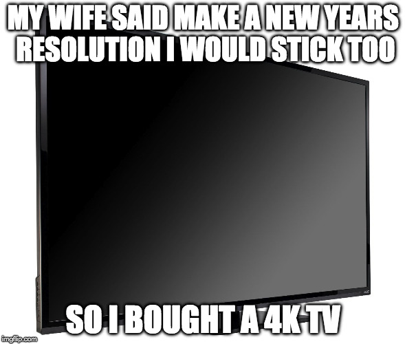 Time for a new year resolution | MY WIFE SAID MAKE A NEW YEARS RESOLUTION I WOULD STICK TOO SO I BOUGHT A 4K TV | image tagged in television tv,memes,happy new year,new year resolutions,new year,2018 | made w/ Imgflip meme maker