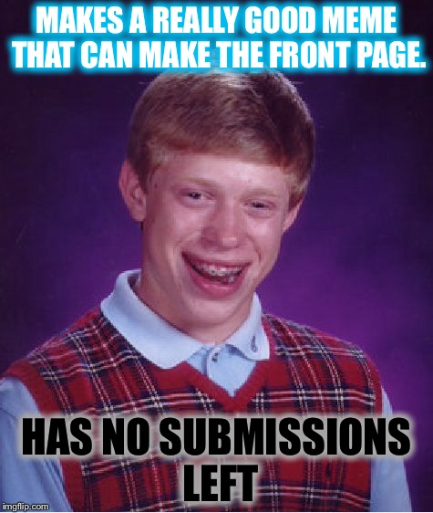 Bad luck Brian |  MAKES A REALLY GOOD MEME THAT CAN MAKE THE FRONT PAGE. HAS NO SUBMISSIONS LEFT | image tagged in memes,bad luck brian,submissions,submission,good memes | made w/ Imgflip meme maker