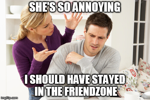 SHE'S SO ANNOYING I SHOULD HAVE STAYED IN THE FRIENDZONE | made w/ Imgflip meme maker