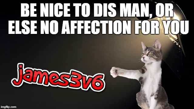 BE NICE TO DIS MAN, OR ELSE NO AFFECTION FOR YOU | made w/ Imgflip meme maker