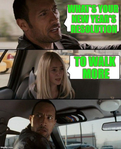 The Rock Driving Meme | WHAT'S YOUR NEW YEAR'S RESOLUTION TO WALK MORE | image tagged in memes,the rock driving | made w/ Imgflip meme maker