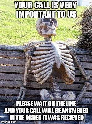 Waiting Skeleton Meme | YOUR CALL IS VERY IMPORTANT TO US PLEASE WAIT ON THE LINE AND YOUR CALL WILL BE ANSWERED IN THE ORDER IT WAS RECIEVED | image tagged in memes,waiting skeleton | made w/ Imgflip meme maker