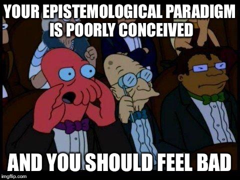 YOUR EPISTEMOLOGICAL PARADIGM IS POORLY CONCEIVED AND YOU SHOULD FEEL BAD | made w/ Imgflip meme maker