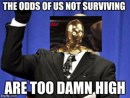 the odds of things | THE ODDS OF US NOT SURVIVING ARE TOO DAMN HIGH | image tagged in memes,too damn high | made w/ Imgflip meme maker