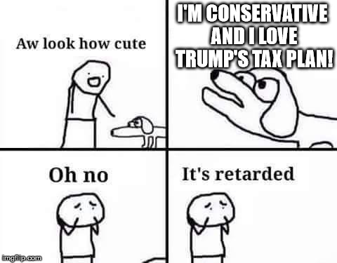 Worse than the Original | I'M CONSERVATIVE AND I LOVE TRUMP'S TAX PLAN! | image tagged in oh no it's retarded,donald trump,political meme | made w/ Imgflip meme maker