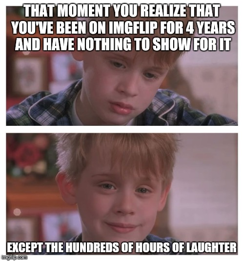 Thanks for all the laughs, fellow imgflippers! | THAT MOMENT YOU REALIZE THAT YOU'VE BEEN ON IMGFLIP FOR 4 YEARS AND HAVE NOTHING TO SHOW FOR IT EXCEPT THE HUNDREDS OF HOURS OF LAUGHTER | image tagged in home alone sudden realization,memes | made w/ Imgflip meme maker