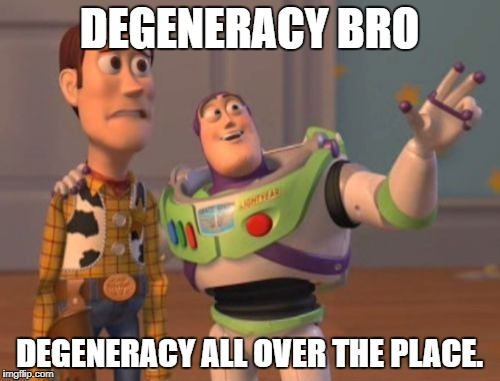 X, X Everywhere Meme | DEGENERACY BRO DEGENERACY ALL OVER THE PLACE. | image tagged in memes,x x everywhere | made w/ Imgflip meme maker