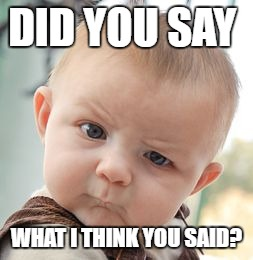 Skeptical Baby Meme | DID YOU SAY WHAT I THINK YOU SAID? | image tagged in memes,skeptical baby | made w/ Imgflip meme maker