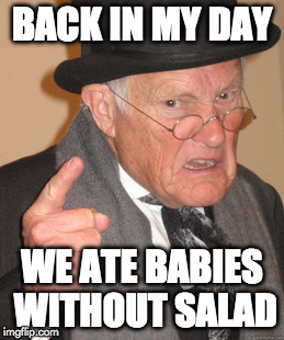 Back In My Day Meme | BACK IN MY DAY WE ATE BABIES WITHOUT SALAD | image tagged in memes,back in my day | made w/ Imgflip meme maker
