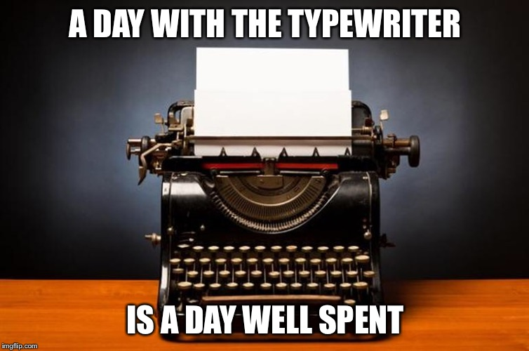 A productive day | A DAY WITH THE TYPEWRITER IS A DAY WELL SPENT | image tagged in writing,author,typewriter,keyboard,typing | made w/ Imgflip meme maker