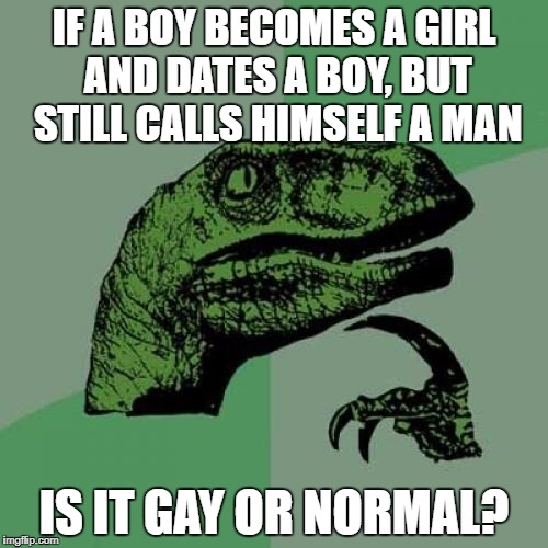 Philosoraptor Meme | IF A BOY BECOMES A GIRL AND DATES A BOY, BUT STILL CALLS HIMSELF A MAN IS IT GAY OR NORMAL? | image tagged in memes,philosoraptor | made w/ Imgflip meme maker