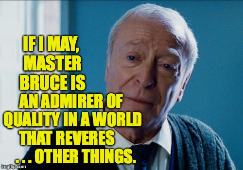 IF I MAY, MASTER BRUCE IS AN ADMIRER OF QUALITY IN A WORLD THAT REVERES       . . . OTHER THINGS. | made w/ Imgflip meme maker