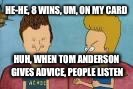 beavis and butthead this sucks | HE-HE, 8 WINS, UM, ON MY CARD HUH, WHEN TOM ANDERSON GIVES ADVICE, PEOPLE LISTEN | image tagged in beavis and butthead this sucks | made w/ Imgflip meme maker