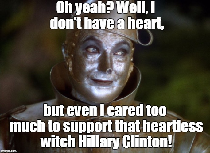 Oh yeah? Well, I don't have a heart, but even I cared too much to support that heartless witch Hillary Clinton! | made w/ Imgflip meme maker