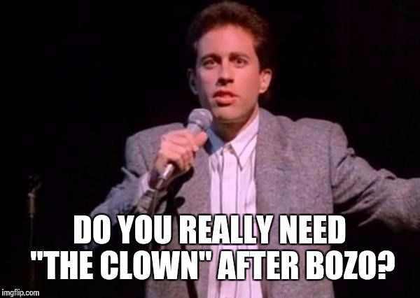 "DO YOU REALLY NEED ""THE CLOWN"" AFTER BOZO? 