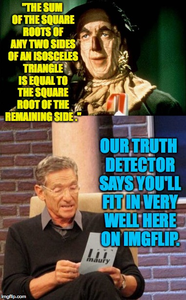 "Just watched The Wizard of Oz, one of my two favorite movies.  I enjoyed it more before my wife trained me to look for flaws... | ""THE SUM OF THE SQUARE ROOTS OF ANY TWO SIDES OF AN ISOSCELES TRIANGLE IS EQUAL TO THE SQUARE ROOT OF THE REMAINING SIDE ."" OUR TRUTH DETECT 