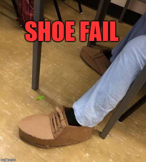 Shoe fail | SHOE FAIL | image tagged in shoe fail,cardboard,epic fail | made w/ Imgflip meme maker