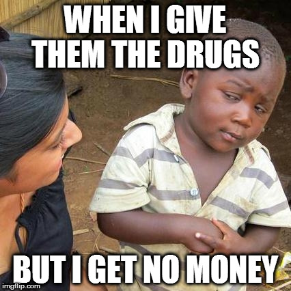 Third World Skeptical Kid Meme | WHEN I GIVE THEM THE DRUGS BUT I GET NO MONEY | image tagged in memes,third world skeptical kid | made w/ Imgflip meme maker